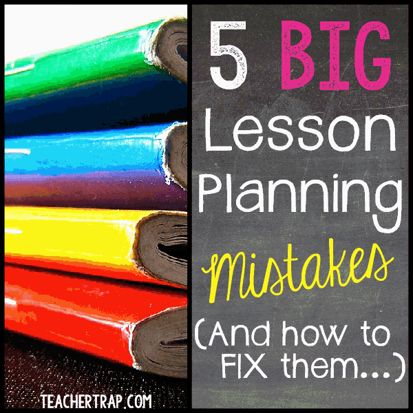 5 big lesson planning mistakes teacher trap